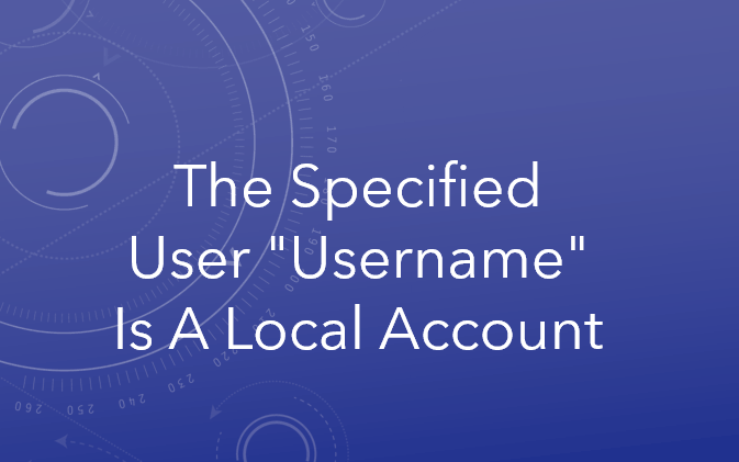 """The specified user """"username"""" is a local account"""