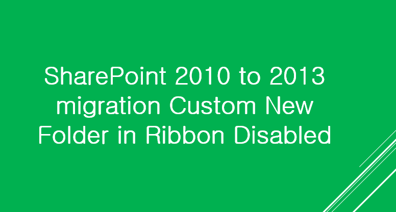 SharePoint 2010 to 2013 migration Custom New Folder in Ribbon Disabled