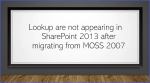 Lookup are not appearing in SharePoint 2013 after migrating from MOSS 2007