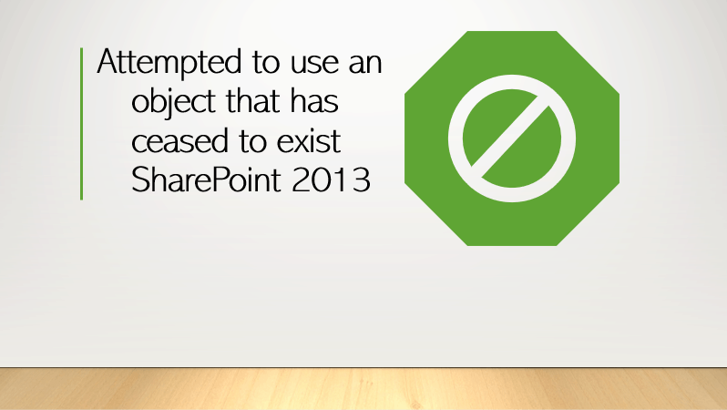 attempted to use an object that has ceased to exist sharepoint 2013