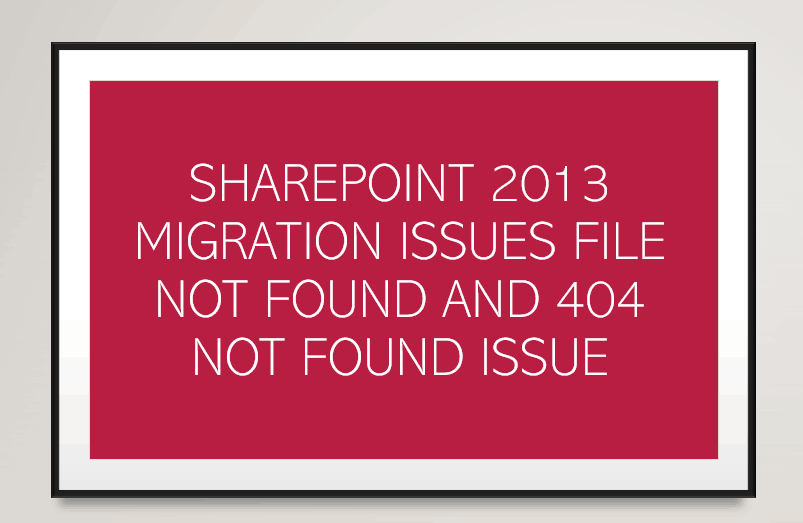 SharePoint 2013 migration issues File not found