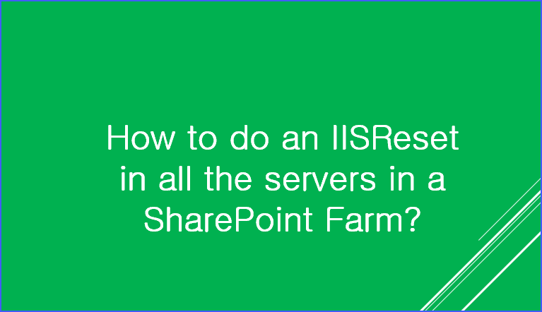 IISReset in all the servers in a SharePoint Farm