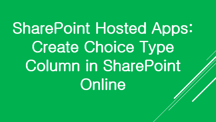 SharePoint Hosted Apps Create Choice Type Column in SharePoint Online